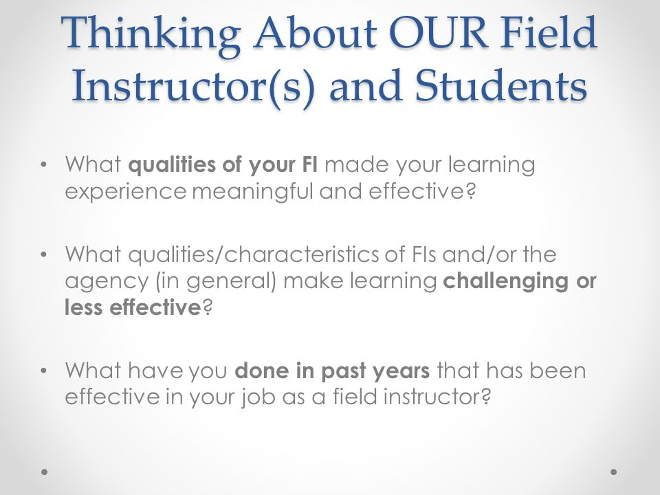 Thinking About OUR Field Instructor(s) and Students What qualities of your FI made your learning experience meaningful and effective? What qualities/c