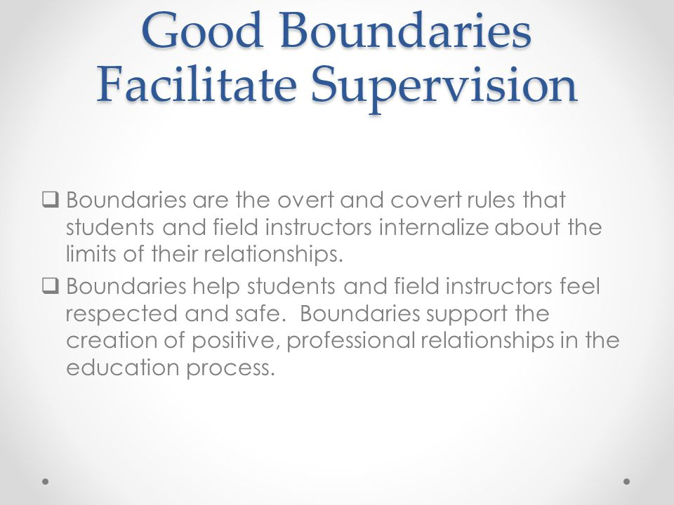Good Boundaries Facilitate Supervision  Boundaries are the overt and covert rules that students and field instructors internalize about the limits of their relationships.