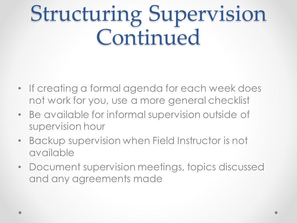Structuring Supervision Continued If creating a formal agenda for each week does not work for you, use a more general checklist Be available for informal supervision outside of supervision hour Backup supervision when Field Instructor is not available Document supervision meetings, topics discussed and any agreements made