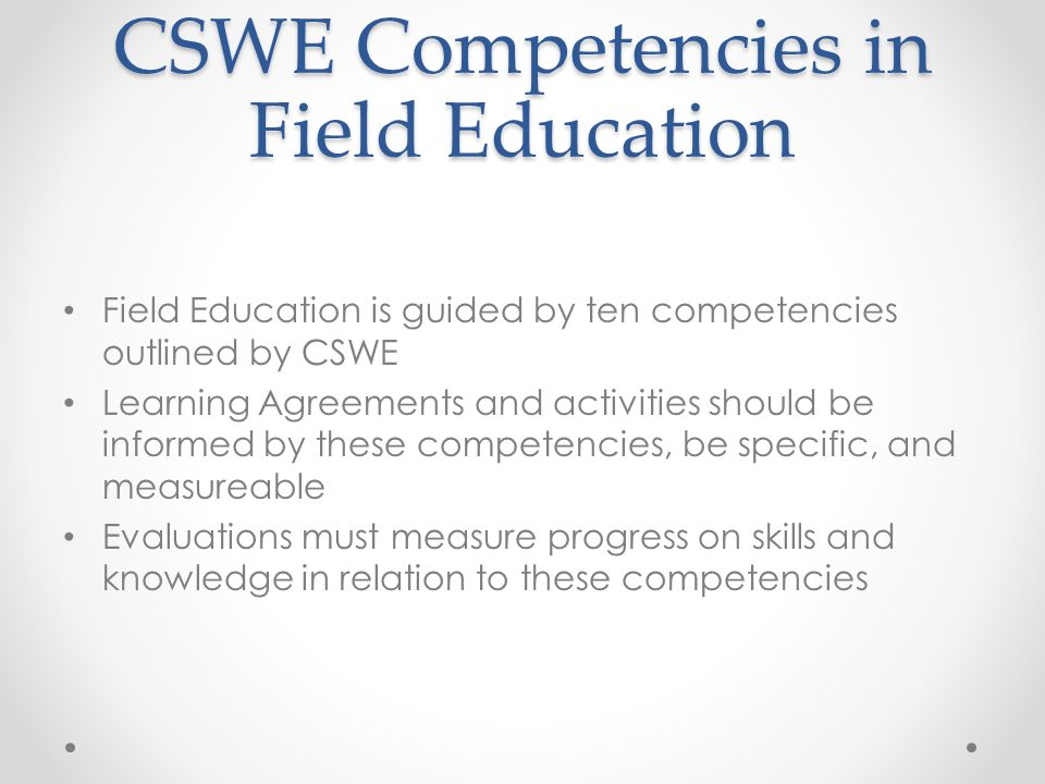 CSWE Competencies in Field Education Field Education is guided by ten competencies outlined by CSWE Learning Agreements and activities should be infor