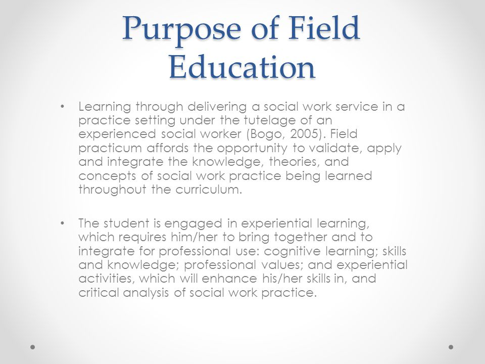 Purpose of Field Education Learning through delivering a social work service in a practice setting under the tutelage of an experienced social worker (Bogo, 2005).