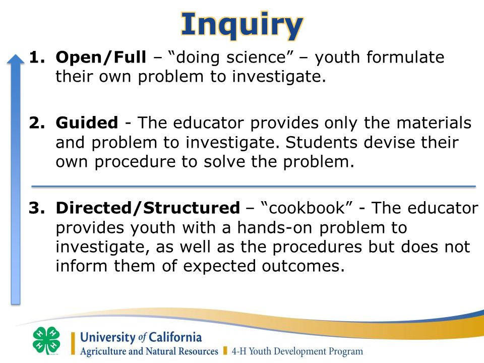 "1.Open/Full – ""doing science"" – youth formulate their own problem to investigate. 2.Guided - The educator provides only the materials and problem to i"