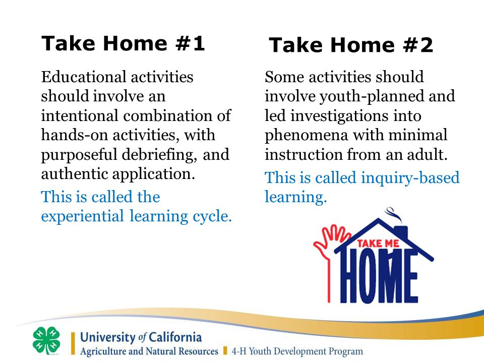 Take Home #1 Educational activities should involve an intentional combination of hands-on activities, with purposeful debriefing, and authentic application.