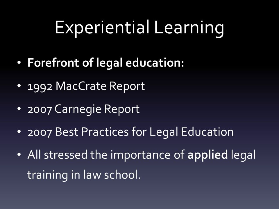 Experiential Learning Forefront of legal education: 1992 MacCrate Report 2007 Carnegie Report 2007 Best Practices for Legal Education All stressed the importance of applied legal training in law school.