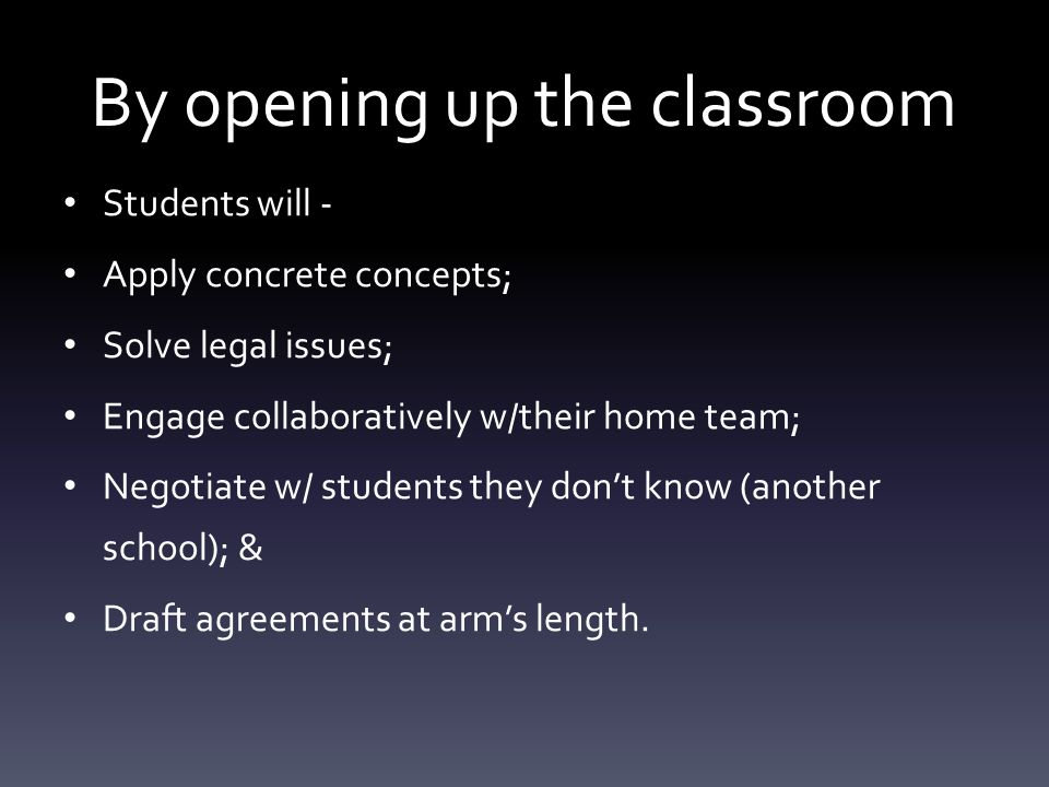 By opening up the classroom Students will - Apply concrete concepts; Solve legal issues; Engage collaboratively w/their home team; Negotiate w/ students they don't know (another school); & Draft agreements at arm's length.