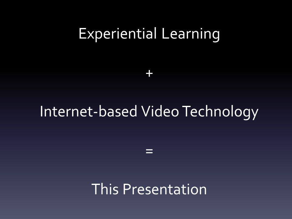 Experiential Learning + Internet-based Video Technology = This Presentation