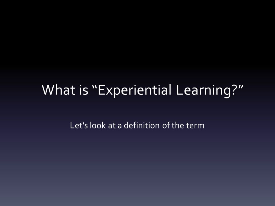 What is Experiential Learning Let's look at a definition of the term
