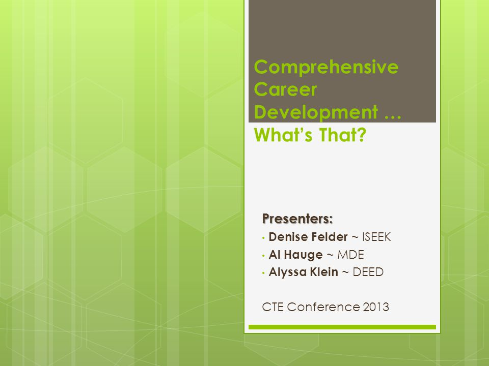 Comprehensive Career Development … What's That?Presenters: Denise Felder ~ ISEEK Al Hauge ~ MDE Alyssa Klein ~ DEED CTE Conference 2013