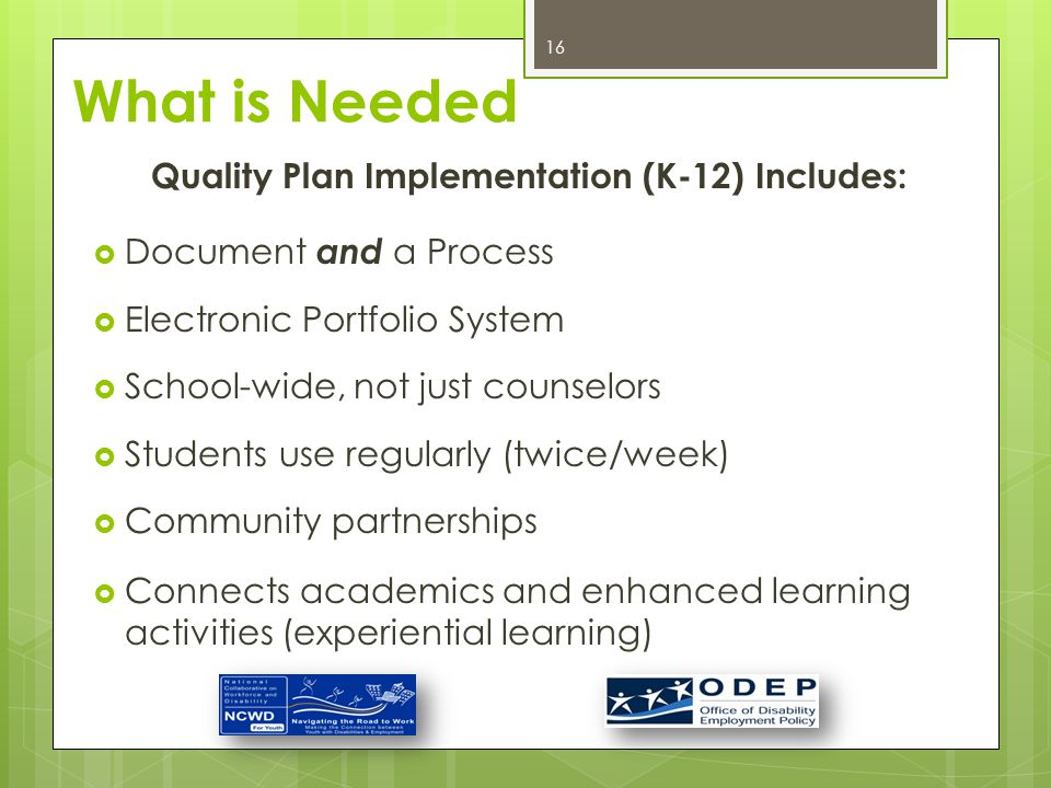 Quality Plan Implementation (K-12) Includes:  Document and a Process  Electronic Portfolio System  School-wide, not just counselors  Students use regularly (twice/week)  Community partnerships  Connects academics and enhanced learning activities (experiential learning) 16 What is Needed