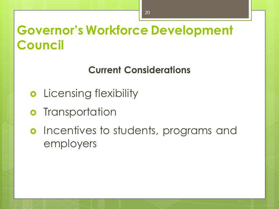 Current Considerations  Licensing flexibility  Transportation  Incentives to students, programs and employers 20 Governor's Workforce Development C