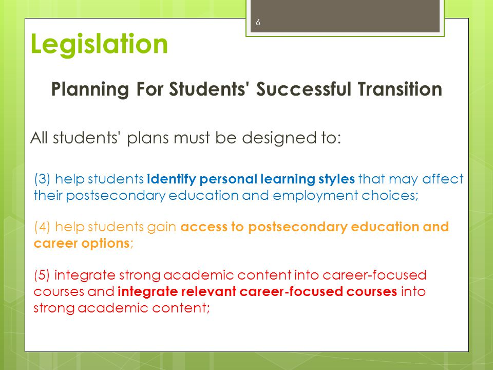 Planning For Students Successful Transition All students plans must be designed to: (3) help students identify personal learning styles that may affect their postsecondary education and employment choices; (4) help students gain access to postsecondary education and career options ; ( 5) integrate strong academic content into career-focused courses and integrate relevant career-focused courses into strong academic content; 6 Legislation