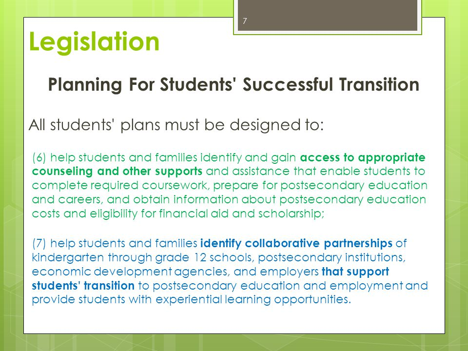 Planning For Students Successful Transition All students plans must be designed to: (6) help students and families identify and gain access to appropriate counseling and other supports and assistance that enable students to complete required coursework, prepare for postsecondary education and careers, and obtain information about postsecondary education costs and eligibility for financial aid and scholarship; (7) help students and families identify collaborative partnerships of kindergarten through grade 12 schools, postsecondary institutions, economic development agencies, and employers that support students transition to postsecondary education and employment and provide students with experiential learning opportunities.