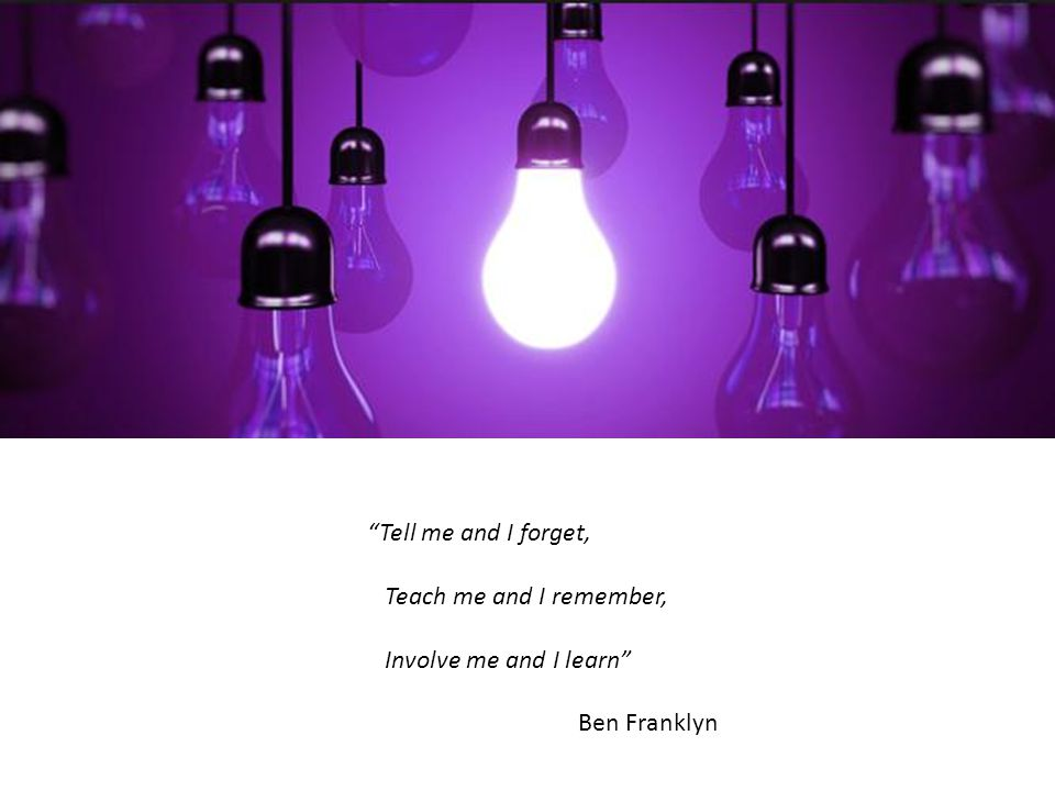 Tell me and I forget, Teach me and I remember, Involve me and I learn Ben Franklyn