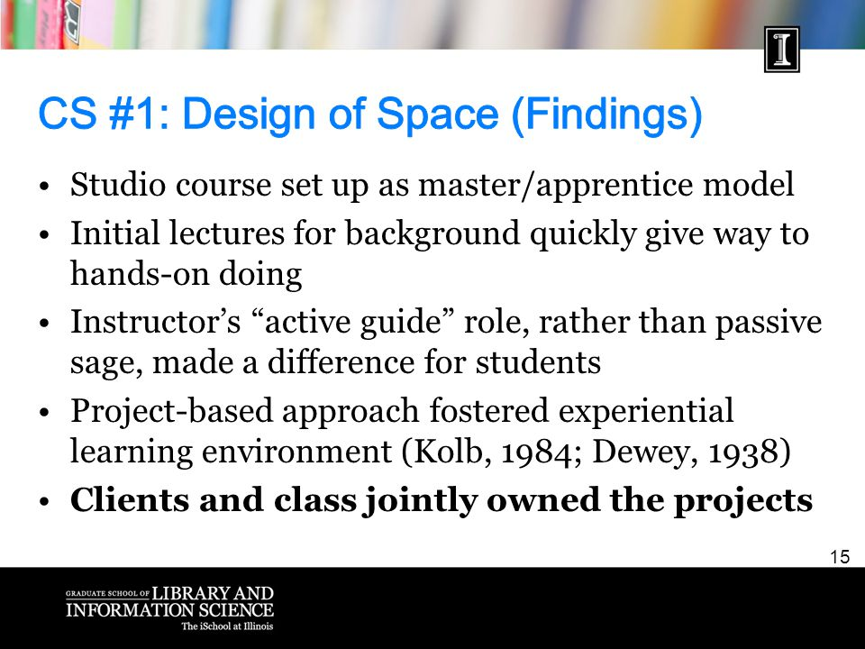 15 Studio course set up as master/apprentice model Initial lectures for background quickly give way to hands-on doing Instructor's active guide role, rather than passive sage, made a difference for students Project-based approach fostered experiential learning environment (Kolb, 1984; Dewey, 1938) Clients and class jointly owned the projects