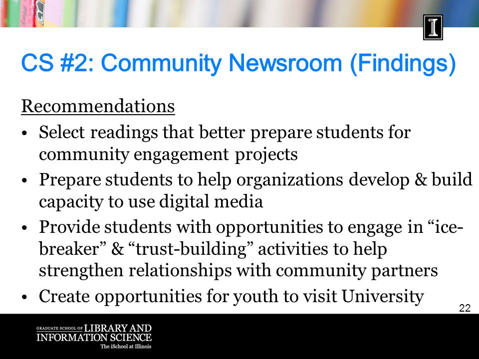 22 Recommendations Select readings that better prepare students for community engagement projects Prepare students to help organizations develop & build capacity to use digital media Provide students with opportunities to engage in ice- breaker & trust-building activities to help strengthen relationships with community partners Create opportunities for youth to visit University