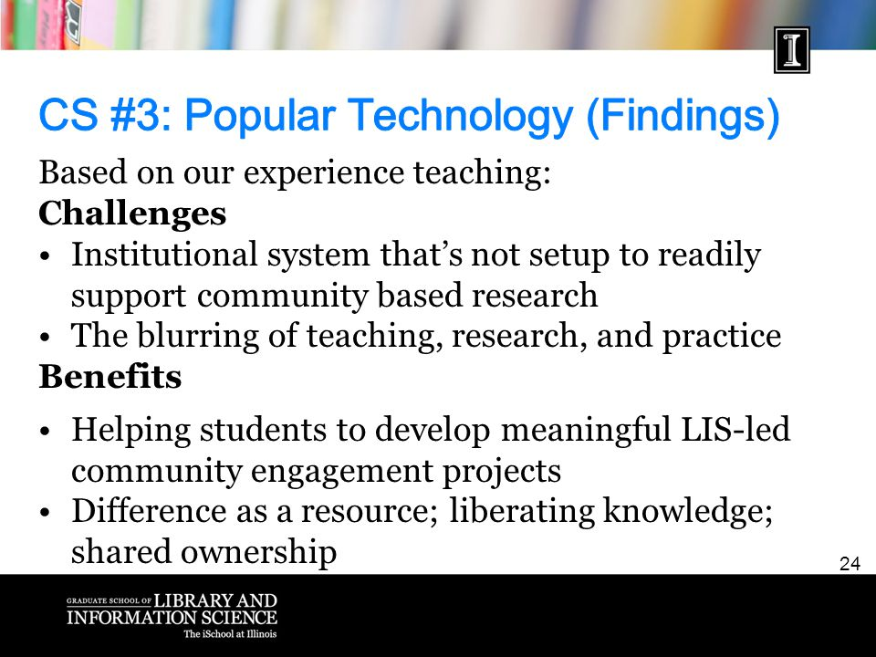 24 Based on our experience teaching: Challenges Institutional system that's not setup to readily support community based research The blurring of teaching, research, and practice Benefits Helping students to develop meaningful LIS-led community engagement projects Difference as a resource; liberating knowledge; shared ownership