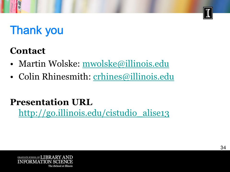 34 Contact Martin Wolske: mwolske@illinois.edumwolske@illinois.edu Colin Rhinesmith: crhines@illinois.educrhines@illinois.edu Presentation URL http://go.illinois.edu/cistudio_alise13 http://go.illinois.edu/cistudio_alise13