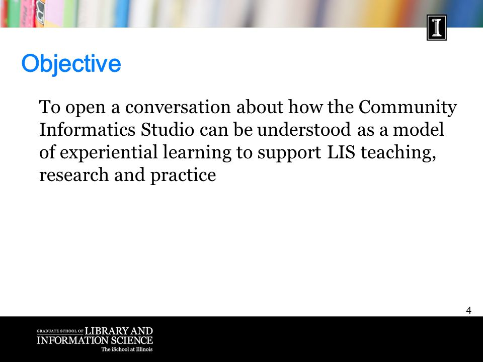 4 To open a conversation about how the Community Informatics Studio can be understood as a model of experiential learning to support LIS teaching, research and practice