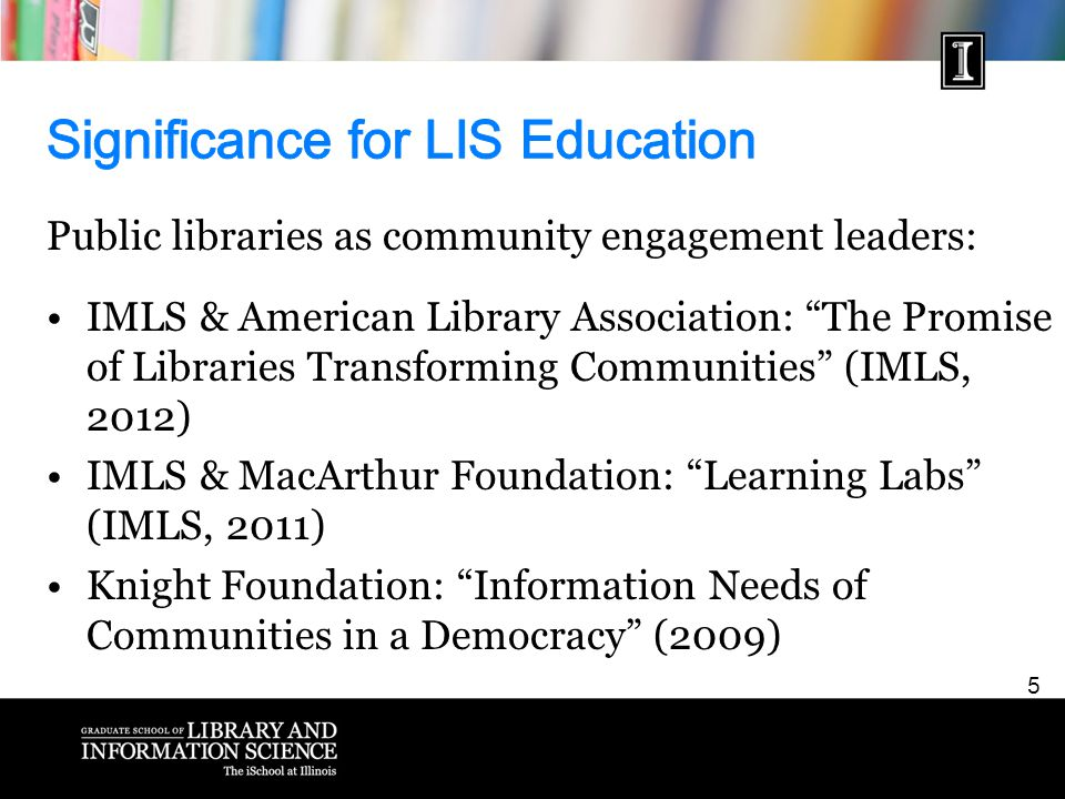 5 Public libraries as community engagement leaders: IMLS & American Library Association: The Promise of Libraries Transforming Communities (IMLS, 2012) IMLS & MacArthur Foundation: Learning Labs (IMLS, 2011) Knight Foundation: Information Needs of Communities in a Democracy (2009)