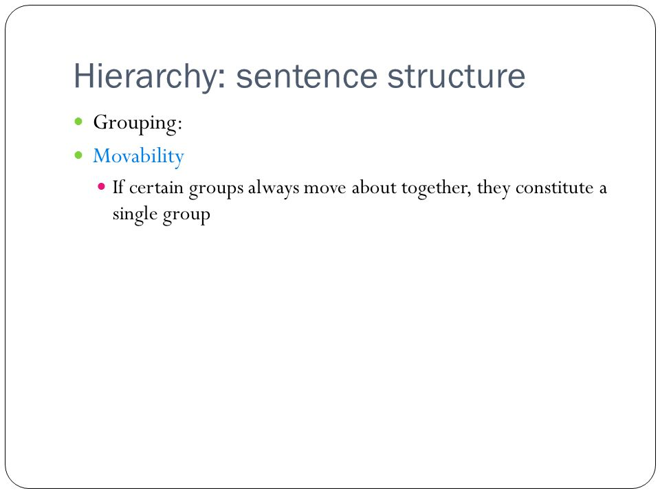 Hierarchy: sentence structure Grouping: Movability If certain groups always move about together, they constitute a single group