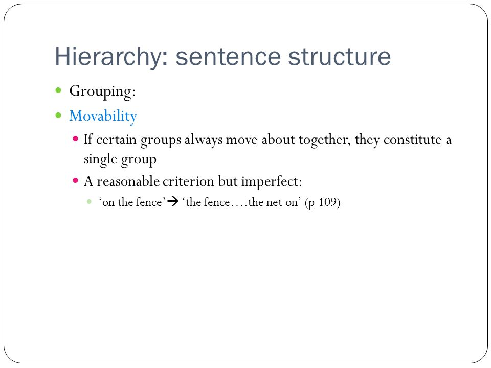 Hierarchy: sentence structure Grouping: Movability If certain groups always move about together, they constitute a single group A reasonable criterion but imperfect: 'on the fence'  'the fence….the net on' (p 109)
