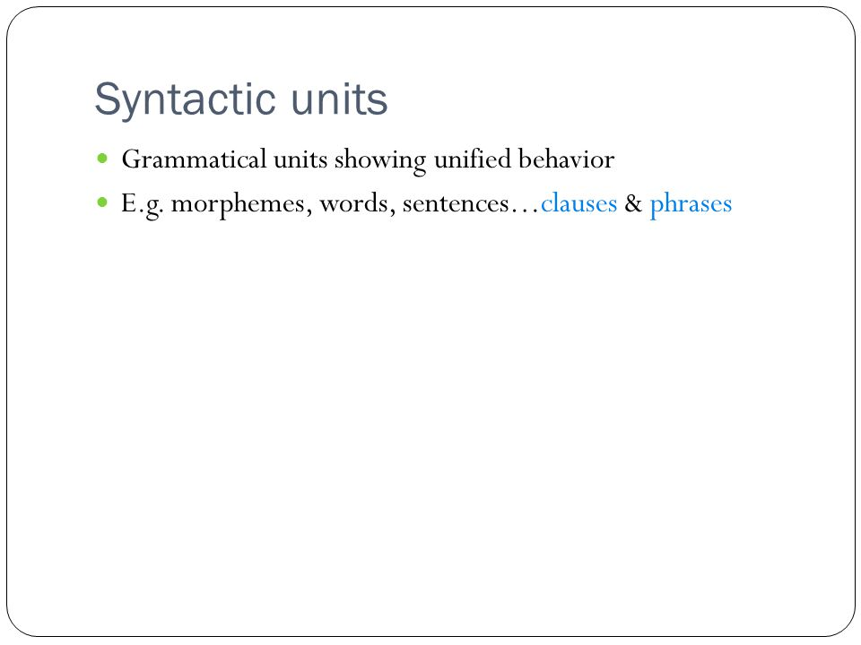 Syntactic units Grammatical units showing unified behavior E.g.