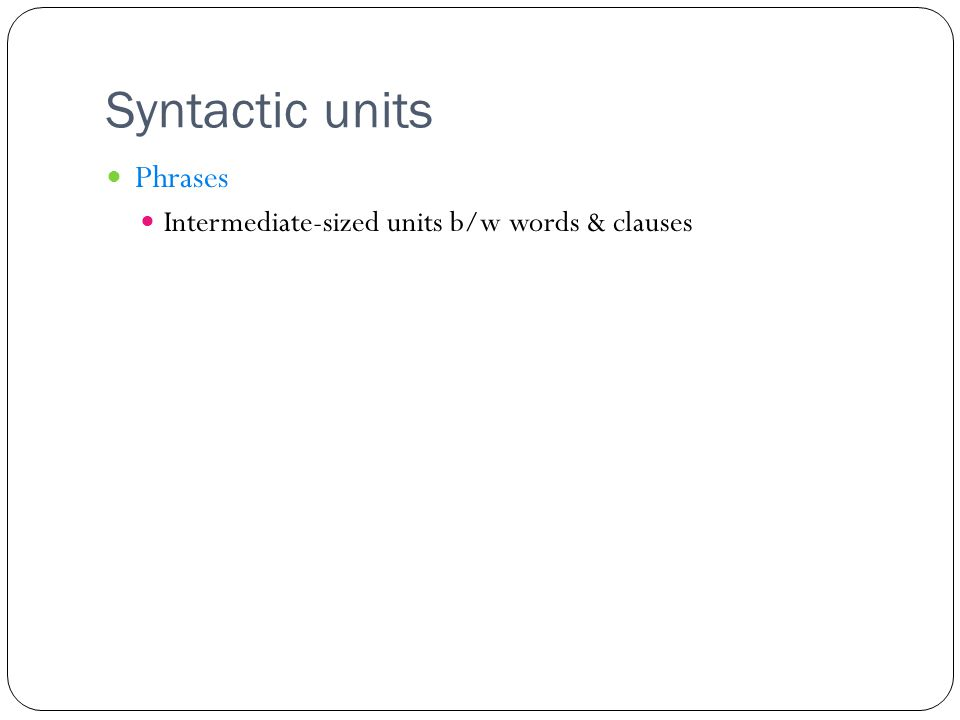 Syntactic units Phrases Intermediate-sized units b/w words & clauses