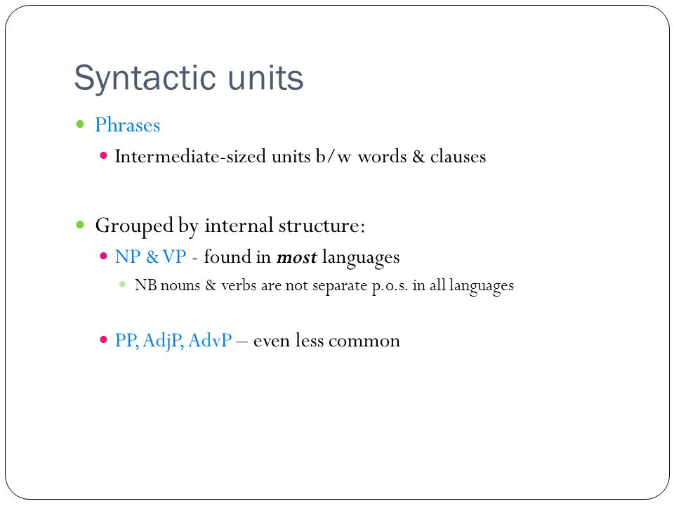 Syntactic units Phrases Intermediate-sized units b/w words & clauses Grouped by internal structure: NP & VP - found in most languages NB nouns & verbs are not separate p.o.s.