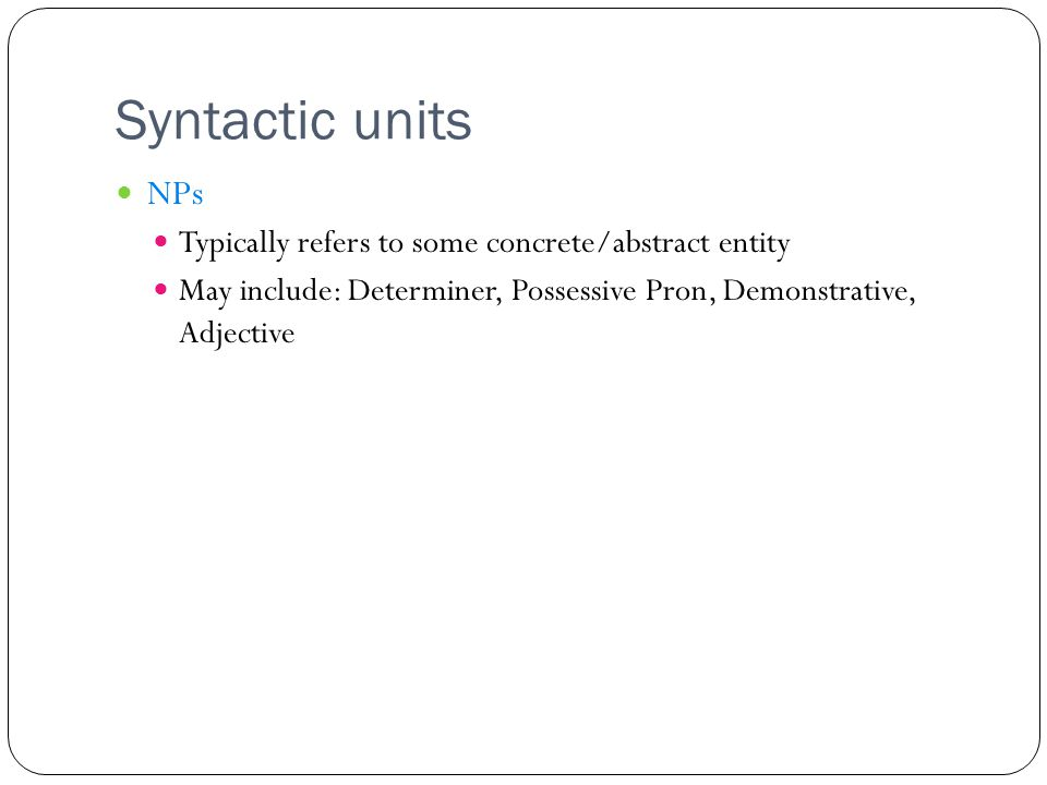 Syntactic units NPs Typically refers to some concrete/abstract entity May include: Determiner, Possessive Pron, Demonstrative, Adjective