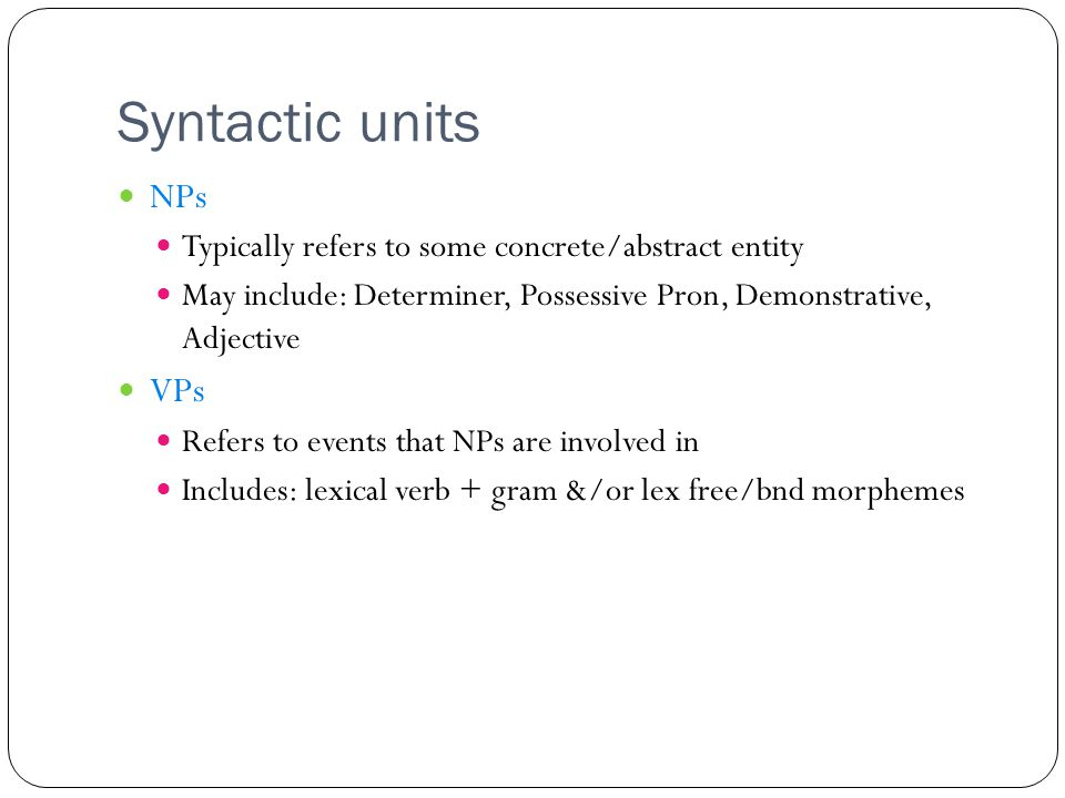 Syntactic units NPs Typically refers to some concrete/abstract entity May include: Determiner, Possessive Pron, Demonstrative, Adjective VPs Refers to events that NPs are involved in Includes: lexical verb + gram &/or lex free/bnd morphemes