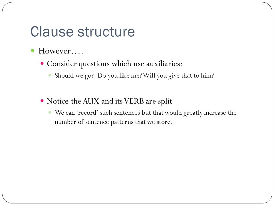 Clause structure However…. Consider questions which use auxiliaries: Should we go.