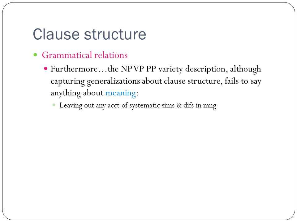 Clause structure Grammatical relations Furthermore…the NP VP PP variety description, although capturing generalizations about clause structure, fails to say anything about meaning: Leaving out any acct of systematic sims & difs in mng