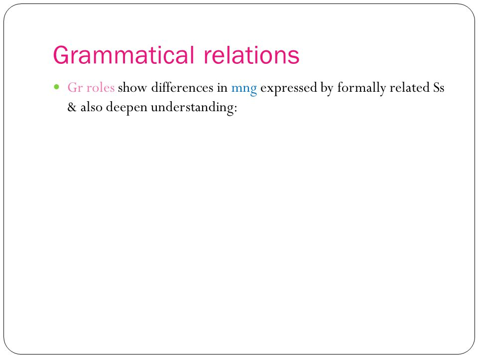 Grammatical relations Gr roles show differences in mng expressed by formally related Ss & also deepen understanding: