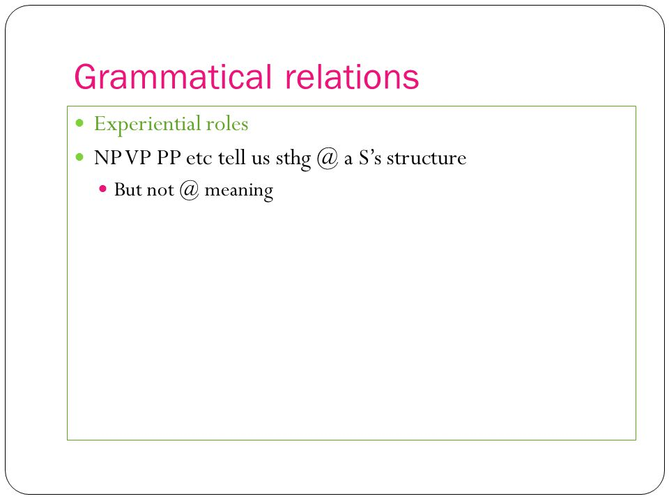 Grammatical relations Experiential roles NP VP PP etc tell us sthg @ a S's structure But not @ meaning