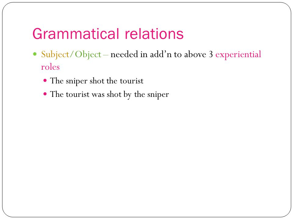 Grammatical relations Subject/Object – needed in add'n to above 3 experiential roles The sniper shot the tourist The tourist was shot by the sniper