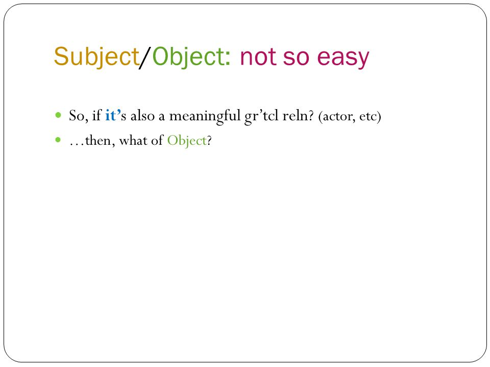 Subject/Object: not so easy So, if it's also a meaningful gr'tcl reln.
