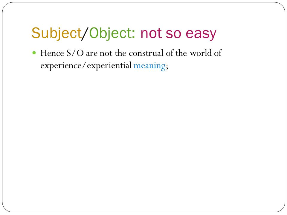 Subject/Object: not so easy Hence S/O are not the construal of the world of experience/experiential meaning;