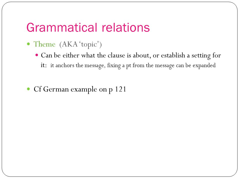 Grammatical relations Theme (AKA 'topic') Can be either what the clause is about, or establish a setting for it: it anchors the message, fixing a pt from the message can be expanded Cf German example on p 121