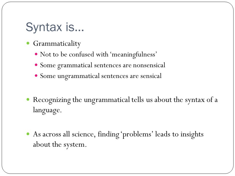 Syntax is… Grammaticality Not to be confused with 'meaningfulness' Some grammatical sentences are nonsensical Some ungrammatical sentences are sensical Recognizing the ungrammatical tells us about the syntax of a language.