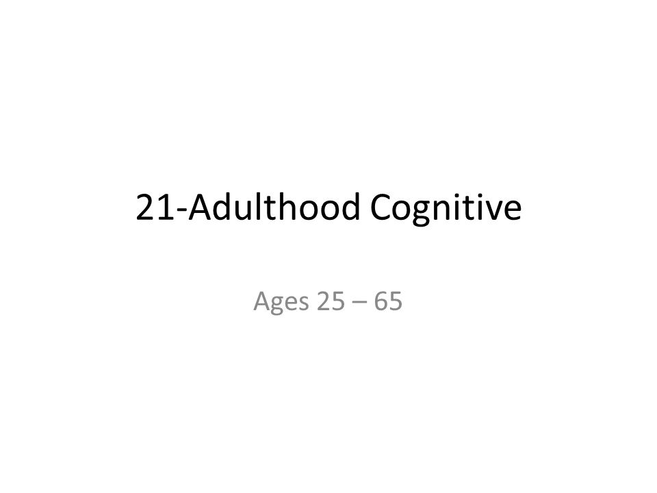 21-Adulthood Cognitive Ages 25 – 65