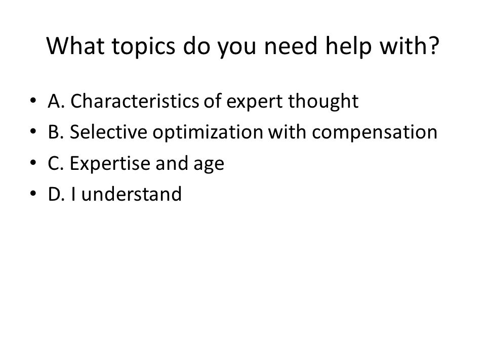 What topics do you need help with? A. Characteristics of expert thought B. Selective optimization with compensation C. Expertise and age D. I understa