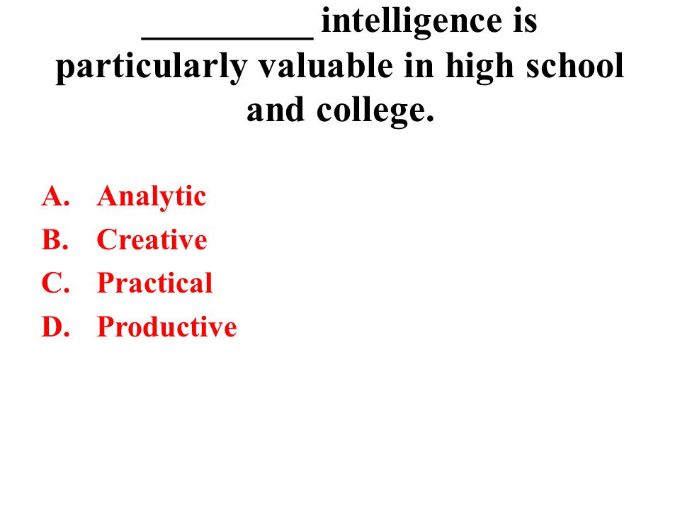 _________ intelligence is particularly valuable in high school and college. A.Analytic B.Creative C.Practical D.Productive
