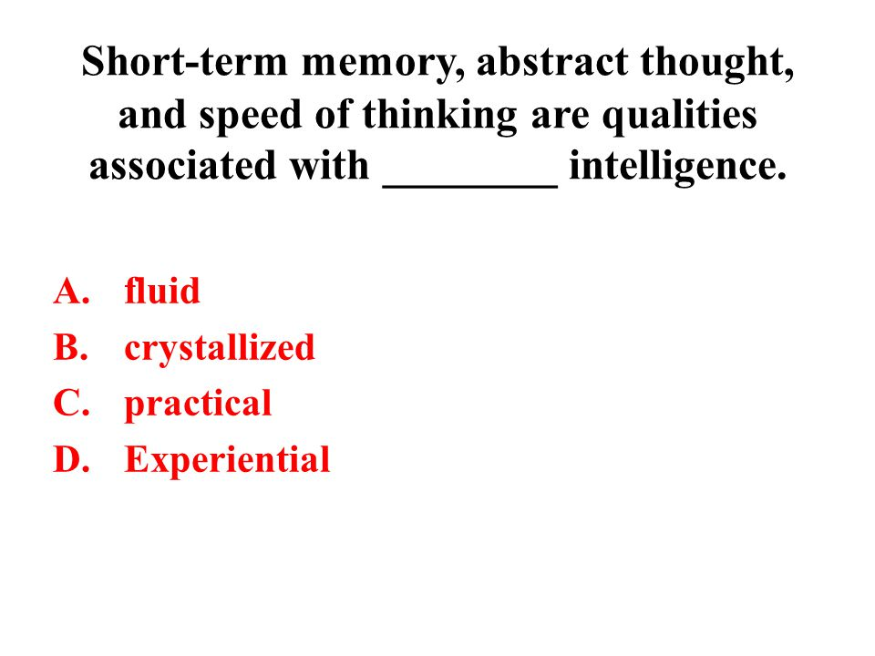 Short-term memory, abstract thought, and speed of thinking are qualities associated with ________ intelligence. A.fluid B.crystallized C.practical D.E