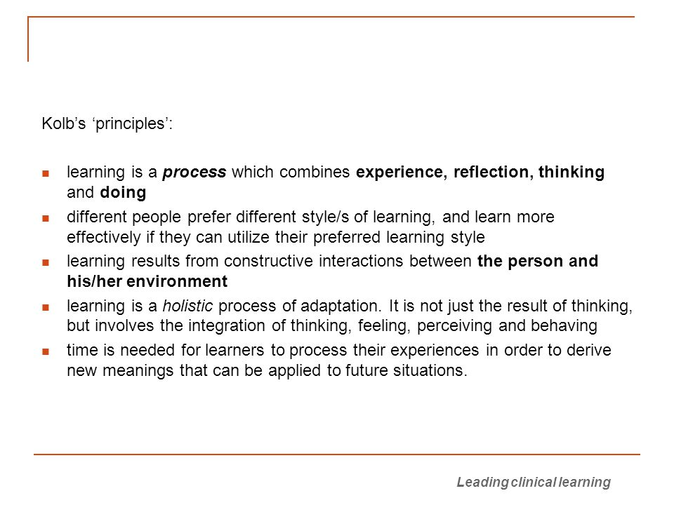 Kolb's 'principles': learning is a process which combines experience, reflection, thinking and doing different people prefer different style/s of learning, and learn more effectively if they can utilize their preferred learning style learning results from constructive interactions between the person and his/her environment learning is a holistic process of adaptation.