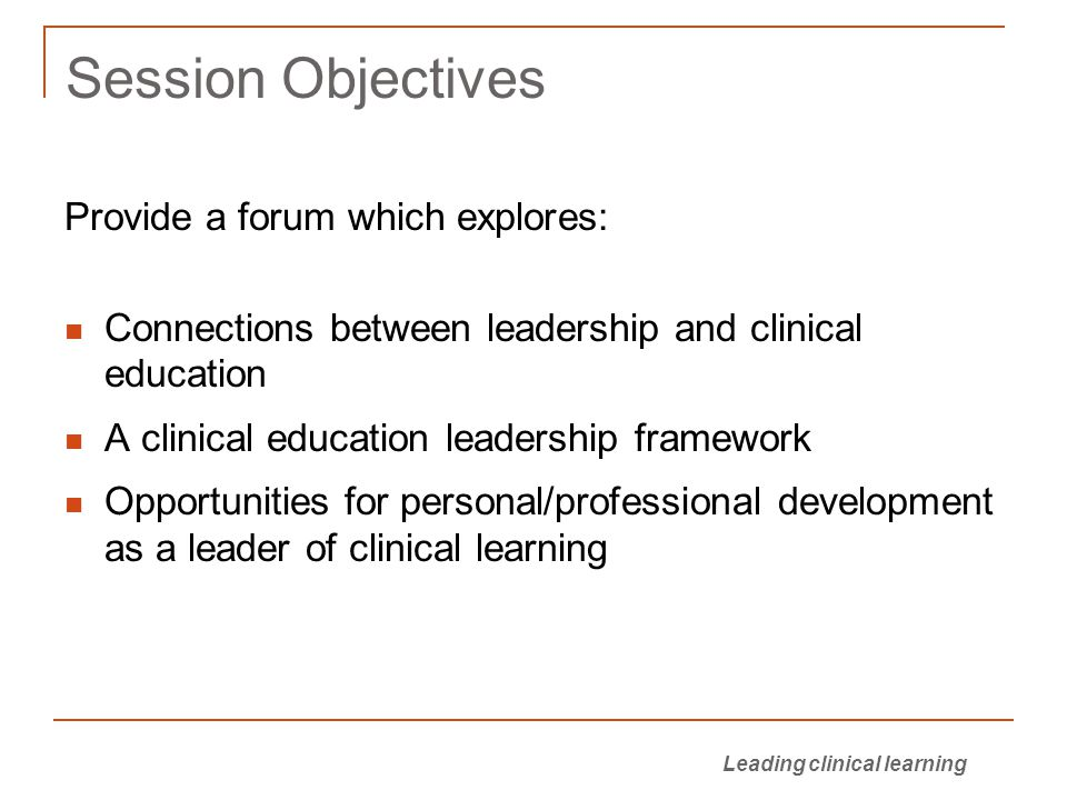 Leading clinical learning Session Objectives Provide a forum which explores: Connections between leadership and clinical education A clinical education leadership framework Opportunities for personal/professional development as a leader of clinical learning