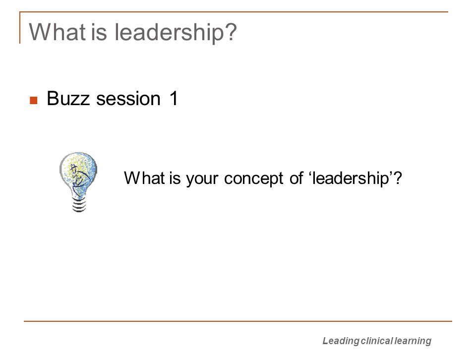 Leading clinical learning What is leadership? Buzz session 1 What is your concept of 'leadership'?