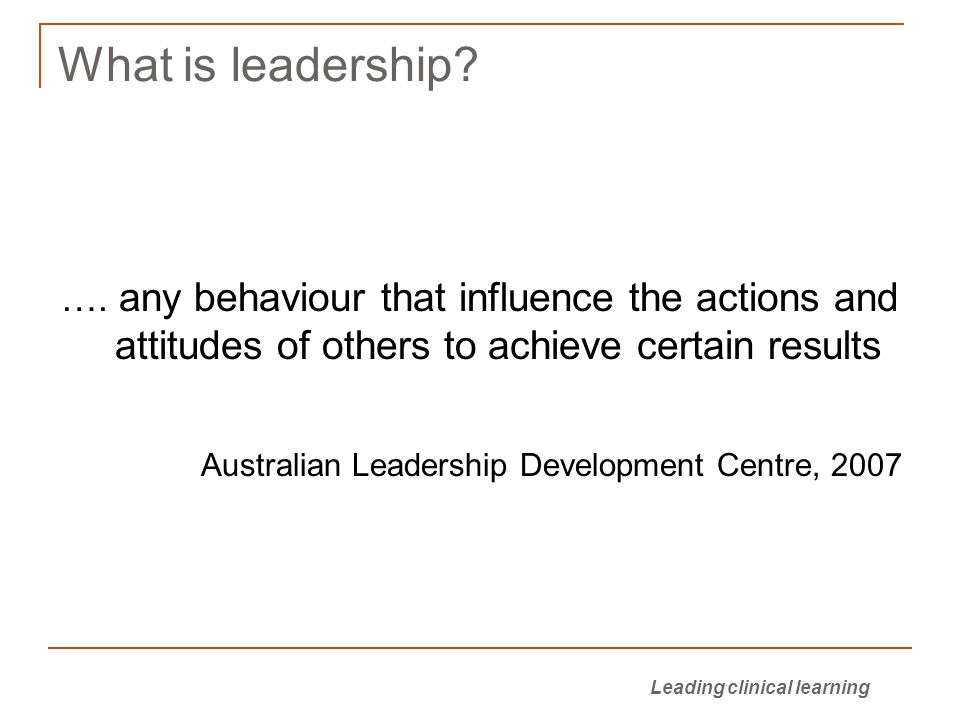 Leading clinical learning What is leadership.….