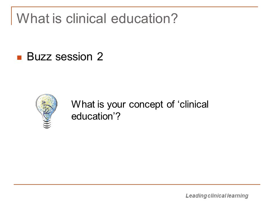 Leading clinical learning What is clinical education.