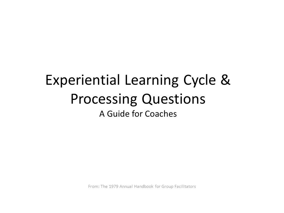 Experiential Learning Cycle & Processing Questions A Guide for Coaches From: The 1979 Annual Handbook for Group Facilitators