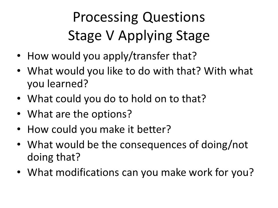 Processing Questions Stage V Applying Stage How would you apply/transfer that.